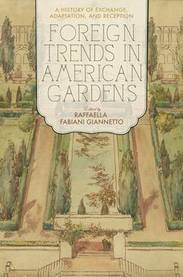 Foreign Trends in American Gardens - A History of Exchange, Adaptation, and Reception (Hardcover): Raffaella Fabiani Giannetto