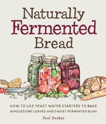 Naturally Fermented Bread - How To Use Yeast Water Starters to Bake Wholesome Loaves and Sweet Fermented Buns (Hardcover): Paul...