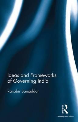 Ideas and Frameworks of Governing India (Hardcover): Ranabir Samaddar