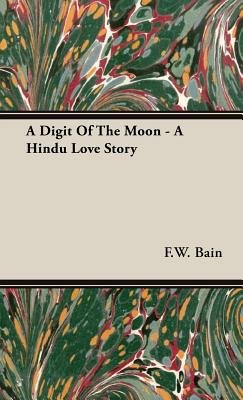 A Digit Of The Moon - A Hindu Love Story (Hardcover): F.W. Bain