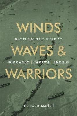 Winds, Waves, and Warriors - Battling the Surf at Normandy, Tarawa, and Inchon (Hardcover): Thomas M. Mitchell