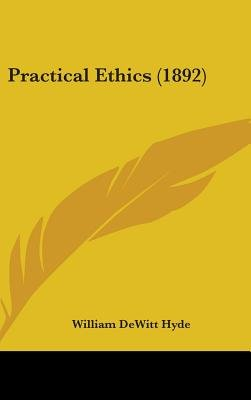 Practical Ethics (1892) (Hardcover): William De Witt Hyde