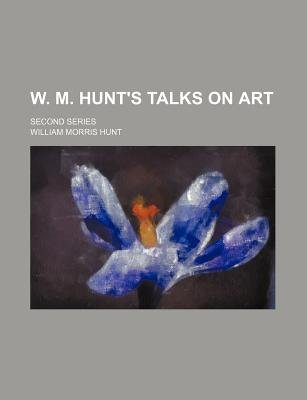W. M. Hunt's Talks on Art; Second Series (Paperback): William Morris Hunt