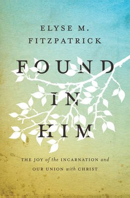Found in Him - The Joy of the Incarnation and Our Union with Christ (Paperback): Elyse M. Fitzpatrick