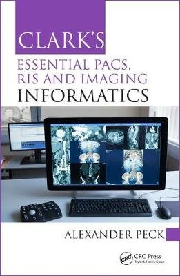 Clark's Essential PACS, RIS and Imaging Informatics (Paperback): Alexander Peck