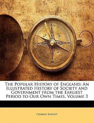 The Popular History of England - An Illustrated History of Society and Government from the Earliest Period to Our Own Times,...