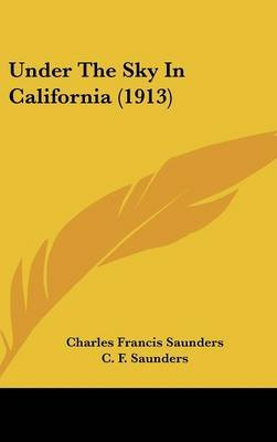 Under the Sky in California (1913) (Hardcover): Charles Francis Saunders