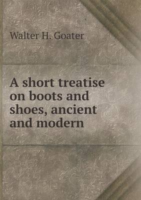 A Short Treatise on Boots and Shoes, Ancient and Modern (Paperback): Walter H. Goater