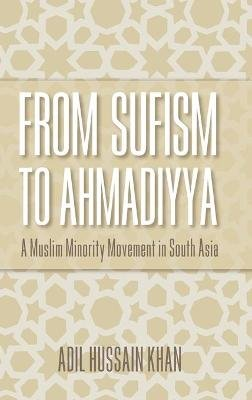 From Sufism to Ahmadiyya - A Muslim Minority Movement in South Asia (Hardcover): Adil Hussain Khan