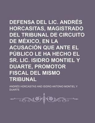 Defensa del LIC. Andres Horcasitas, Magistrado del Tribunal de Circuito de Mexico, En La Acusacion Que Ante El Publico Le Ha...