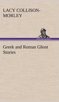 Greek and Roman Ghost Stories (Hardcover): Lacy Collison-Morley