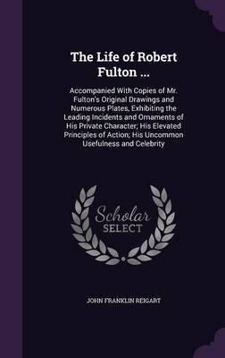 The Life of Robert Fulton ... - Accompanied with Copies of Mr. Fulton's Original Drawings and Numerous Plates, Exhibiting...