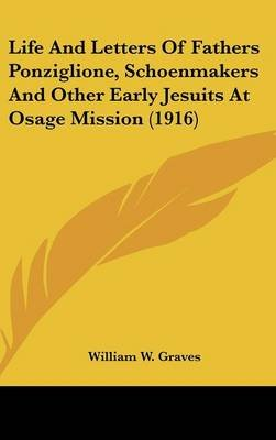 Life And Letters Of Fathers Ponziglione, Schoenmakers And Other Early Jesuits At Osage Mission (1916) (Hardcover): William W....