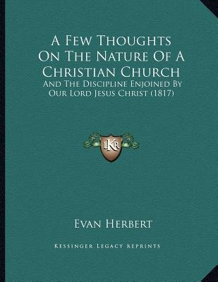 A Few Thoughts on the Nature of a Christian Church - And the Discipline Enjoined by Our Lord Jesus Christ (1817) (Paperback):...
