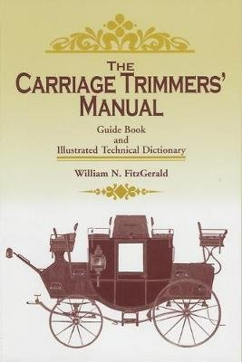 The Carriage Trimmers' Manual - Guide Book and Illustrated Technical Dictionary (Paperback): William N. Fitz-Gerald