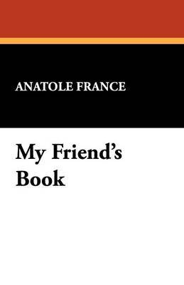 My Friend's Book (Paperback): Anatole France