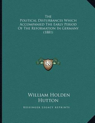 The Political Disturbances Which Accompanied the Early Period of the Reformation in Germany (1881) (Paperback): William Holden...