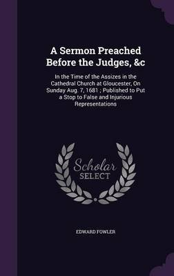 A Sermon Preached Before the Judges, &C - In the Time of the Assizes in the Cathedral Church at Gloucester, on Sunday Aug. 7,...