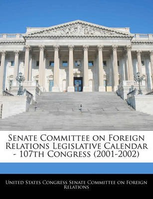 Senate Committee on Foreign Relations Legislative Calendar - 107th Congress (2001-2002) (Paperback): United States Congress...