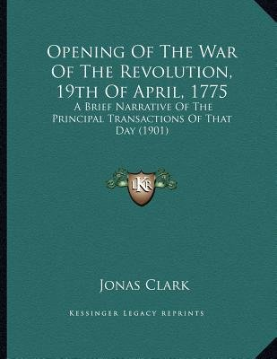 Opening of the War of the Revolution, 19th of April, 1775 - A Brief Narrative of the Principal Transactions of That Day (1901)...