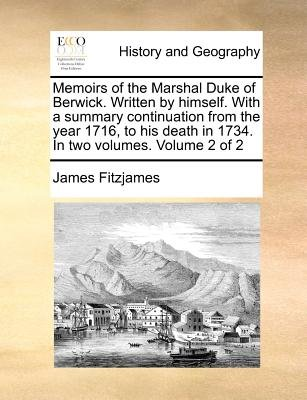 Memoirs of the Marshal Duke of Berwick. Written by Himself. with a Summary Continuation from the Year 1716, to His Death in...