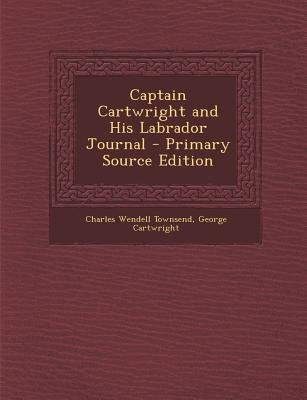 Captain Cartwright and His Labrador Journal (Paperback, Primary Source): Charles Wendell Townsend, George Cartwright