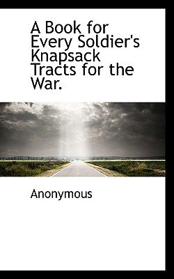 A Book for Every Soldier's Knapsack Tracts for the War. (Paperback): Anonymous