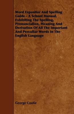 Word Expositor And Spelling Guide - A School Manual, Exhibiting The Spelling, Pronunciation, Meaning And Derivation Of All The...