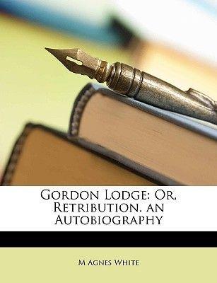 Gordon Lodge - Or, Retribution. an Autobiography (Paperback): M. Agnes White