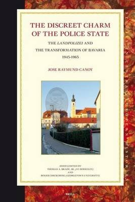 Discreet Charm of the Police State, The: The Landpolizei and the Transformation of Bavaria, 1945-1965. Studies in Central...