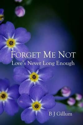 Forget Me Not - Love's Never Long Enough (Paperback): B J Gillum