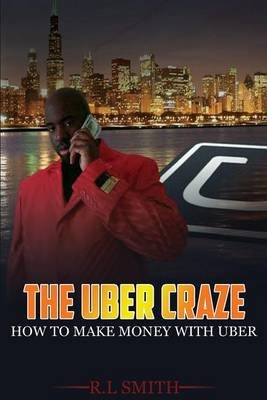 The Uber Craze - How to Make Money with Uber (Paperback): R. L. Smith