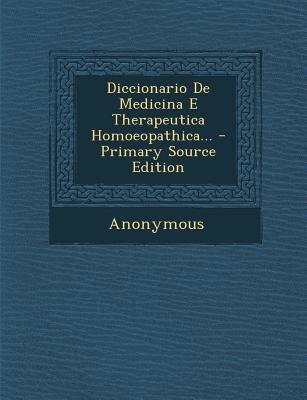 Diccionario de Medicina E Therapeutica Homoeopathica... (Portuguese, Paperback, Primary Source): Anonymous