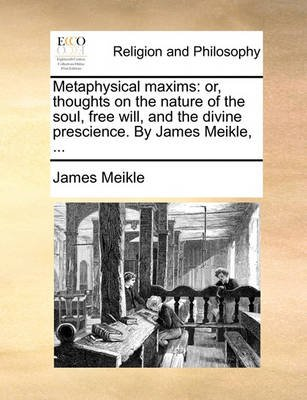 Metaphysical Maxims - Or, Thoughts on the Nature of the Soul, Free Will, and the Divine Prescience. by James Meikle, ......
