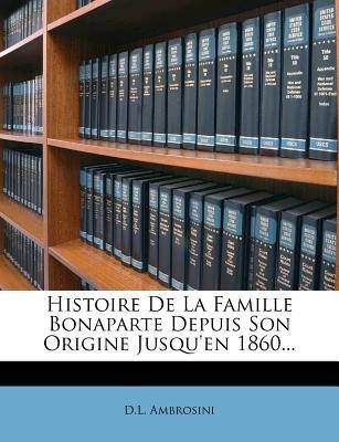 Histoire de La Famille Bonaparte Depuis Son Origine Jusqu'en 1860... (French, Paperback): D L Ambrosini