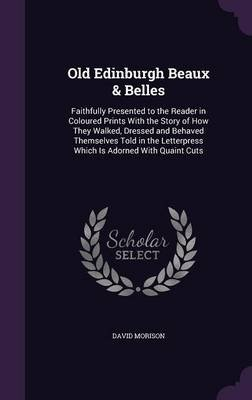 Old Edinburgh Beaux & Belles - Faithfully Presented to the Reader in Coloured Prints with the Story of How They Walked, Dressed...