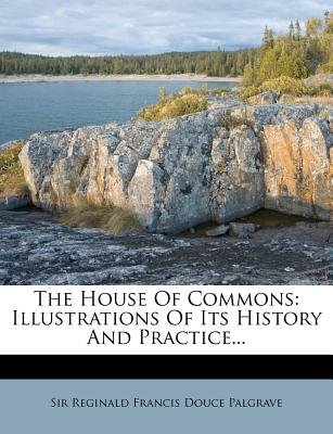 The House of Commons - Illustrations of Its History and Practice... (Paperback): Sir Reginald Francis Douce Palgrave