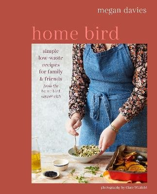 Home Bird - Simple, Low-Waste Recipes for Family and Friends (Hardcover, UK Edition): Megan Davies