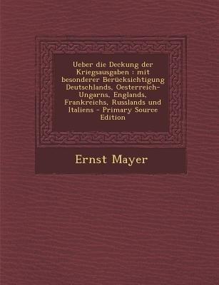 Ueber Die Deckung Der Kriegsausgaben - Mit Besonderer Berucksichtigung Deutschlands, Oesterreich-Ungarns, Englands,...