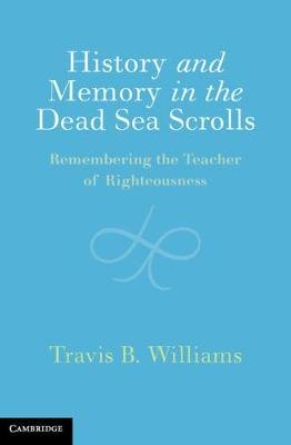 History and Memory in the Dead Sea Scrolls - Remembering the Teacher of Righteousness (Hardcover): Travis B Williams