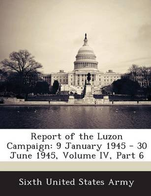 Report of the Luzon Campaign - 9 January 1945 - 30 June 1945, Volume IV, Part 6 (Paperback): Sixth United States Army