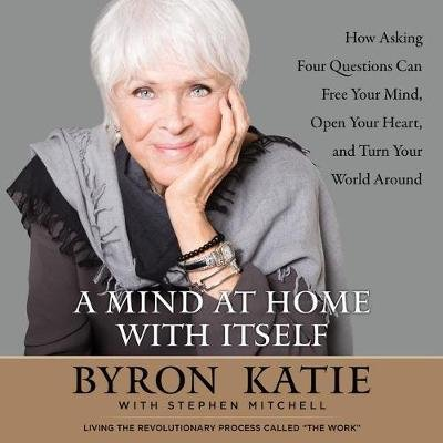 A Mind at Home with Itself - How Asking Four Questions Can Free Your Mind, Open Your Heart, and Turn Your World Around...