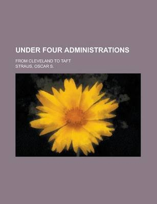 Under Four Administrations; From Cleveland to Taft (Paperback): Oscar Solomon Straus