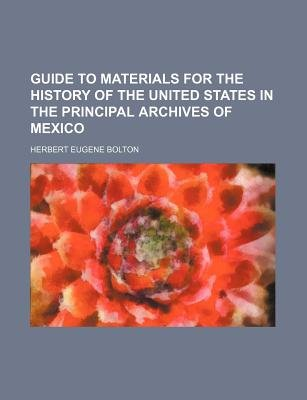 Guide to Materials for the History of the United States in the Principal Archives of Mexico (Paperback): Herbert Eugene Bolton