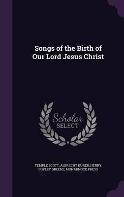 Songs of the Birth of Our Lord Jesus Christ (Hardcover): Temple Scott, Albrecht Durer, Henry Copley Greene