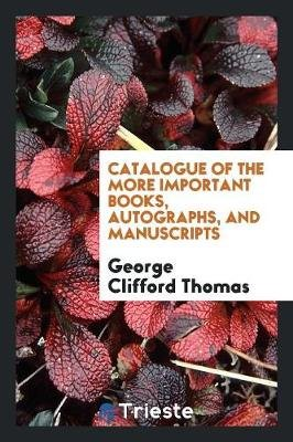 Catalogue of the More Important Books, Autographs, and Manuscripts (Paperback): George Clifford Thomas