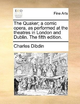 The Quaker; A Comic Opera, as Performed at the Theatres in London and Dublin. the Fifth Edition. (Paperback): Charles Dibdin
