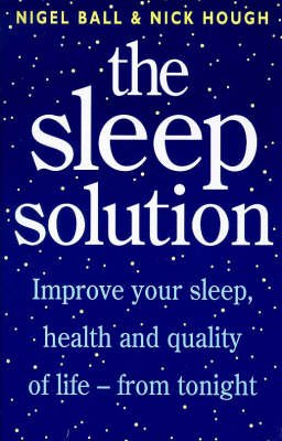 The Sleep Solution - Improve Your Sleep, Health and Quality of Life from Tonight (Paperback, Reissue): Nigel Ball, Nick Hough
