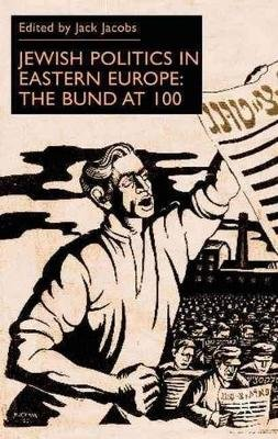 Jewish Politics in Eastern Europe - The Bund at 100 (Hardcover): Jack Jacobs