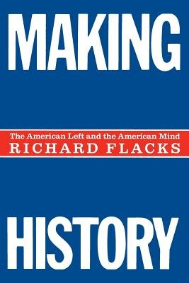 Making History - American Left and the American Mind (Paperback, Revised): Richard Flacks